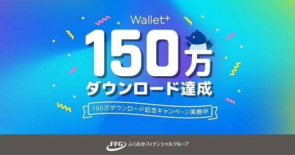 銀行公式無料アプリ『Wallet+』が150万ダウンロード達成!\150万ダウンロード記念「お友達紹介キャンペーン」を実施/