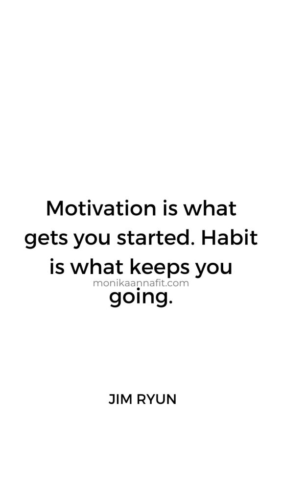 Motivation is what gets you started. Habit is what keeps you going. Jim Ryun
