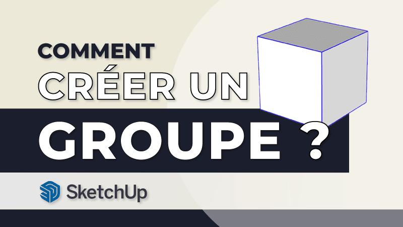 Comment créer un groupe sur SketchUp ?