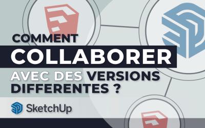 Comment collaborer avec des versions différentes de SketchUp ?