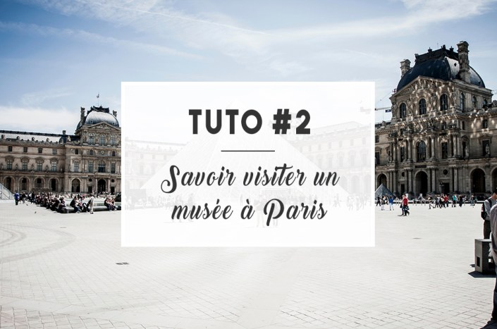 TUTO #2 : Savoir visiter un musée à Paris