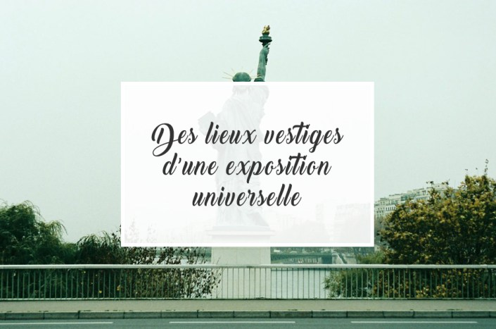 Des lieux vestiges d'une Exposition Universelle...