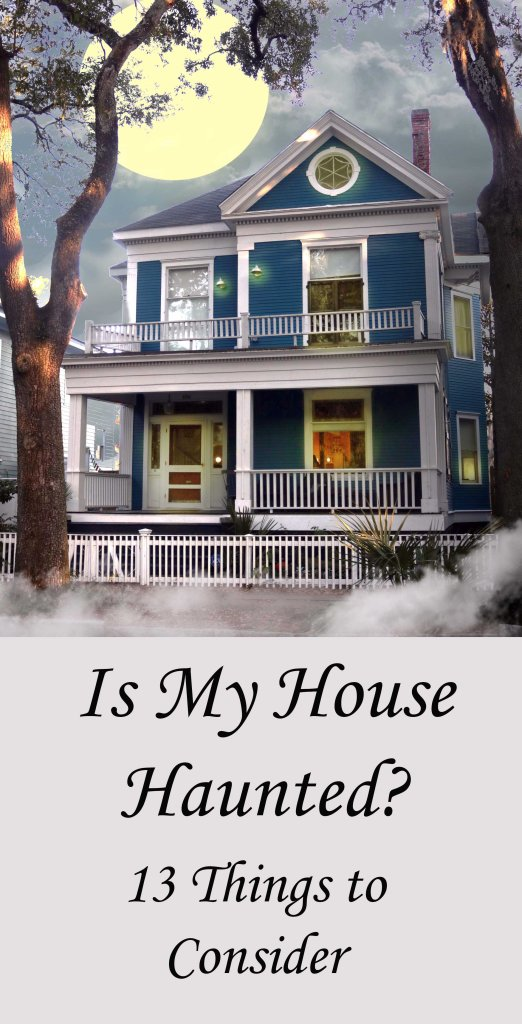 Is my house haunted? 13 things to consider when evaluating paranormal activity.