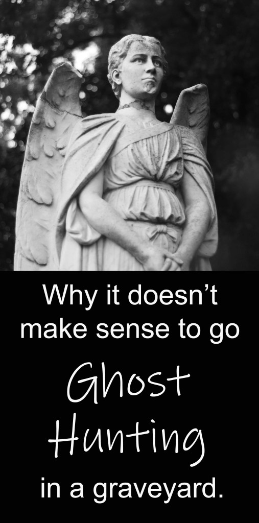Why it doesn't make sense to go ghost hunting in a graveyard.