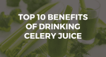 Top 10 Benefits Of Drinking Celery Juice: Is It Worth The Hype?