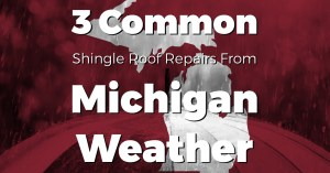 3 Common Shingle Roof Repairs from Michigan Weather