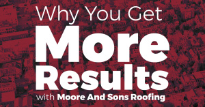 Why You Get More Results with Moore And Sons Roofing