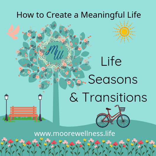 How to Create a Meaningful Life through Difficult Life Seasons & Transitions