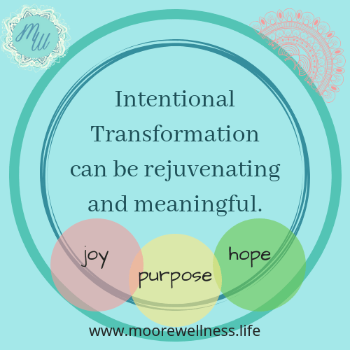 Intentional Transformation can be rejuvenating and meaningful.