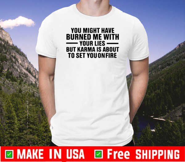 You might have burned me with your lies 2020 T-Shirt