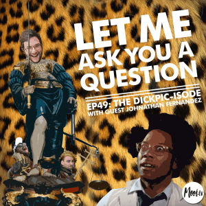 Let Me Ask You A Question Ep49: The DickPic-isode with Guest Johnathan Fernandez