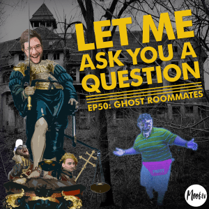 Let Me Ask You A Question Ep50: Ghost Roommates
