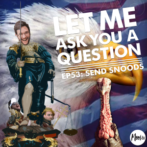 Let Me Ask You A Question Ep53: Send Snoods