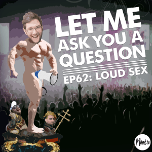 Let Me Ask You A Question Ep62: Loud Sex