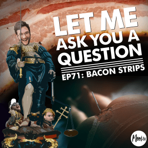 Let Me Ask You A Question Ep71: Bacon Strips
