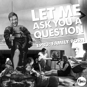 Let Me Ask You A Question Ep83: Family Porn