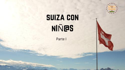 Suiza con niñ@s. PARTE I