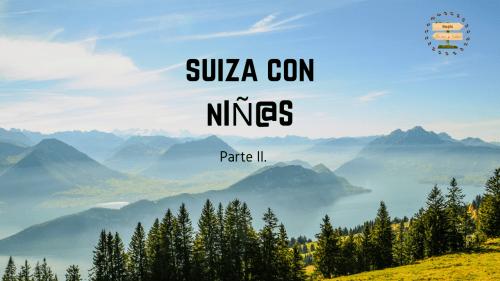 Suiza con niños. PARTE II