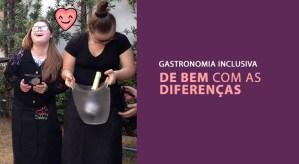 Gastronomia inclusiva: de bem com as diferenças!