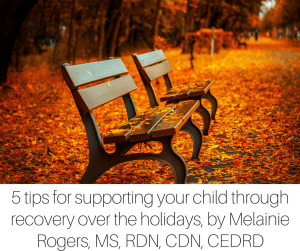 5 tips for supporting your child through recovery over the holidays, by Melainie Rogers, MS, RDN, CDN, CEDRD
