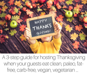 A 3-step guide for hosting Thanksgiving when your guests eat clean, paleo, fat-free, carb-free, vegan, vegetarian, pescatarian, etc.