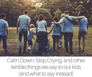 Calm Down, Stop Crying, and other terrible things we say to our kids