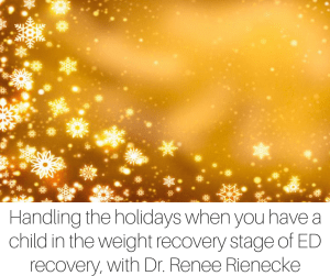 Handling the holidays when you have a child in the weight recovery stage of eating disorder recovery, an interview with Dr. Renee Rienecke