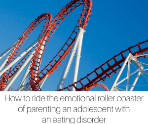 How to ride the emotional roller coaster of parenting an adolescent with an eating disorder