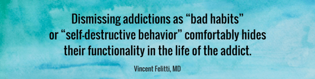 """Dismissing addictions as """"bad habits"""" or """"self-destructive behavior"""" comfortably hides their functionality in the life of the addict. VINCENT FELITTI, MD"""