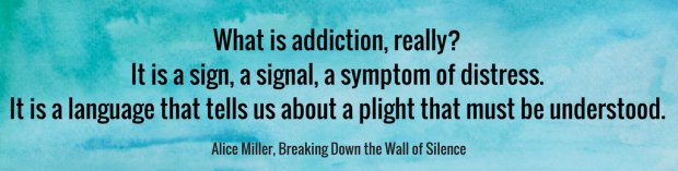 What is addiction, really_ It is a sign, a signal, a symptom of distress. It is a language that tells us about a plight that must be understood. ALICE MILLER Breaking Down the Wall of Silence