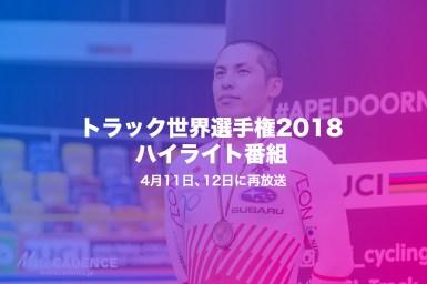 あっ、見逃した!そんな人へのチャンス到来、NHK BS1トラック世界選手権2018ハイライト番組