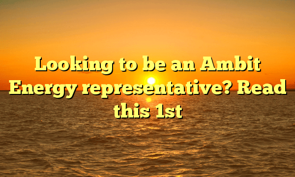 Looking to be an Ambit Energy representative? Read this 1st