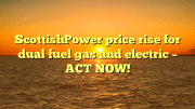 ScottishPower price rise for dual fuel gas and electric - ACT NOW!