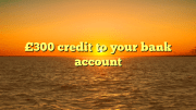 Cashback credit £300 to bank account