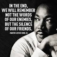 """In the end, we will remember not the words of our enemies, but the silence of our friends."" -MLK"