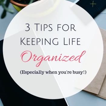 3 Tips for Keeping Life Organized - Especially when you're busy!