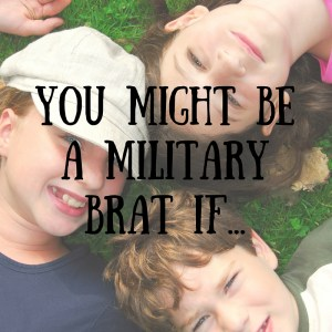 You Might Be A Military Brat If…