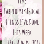 Five Fabulously Frugal Things I've Done This Week – 18th August 2017