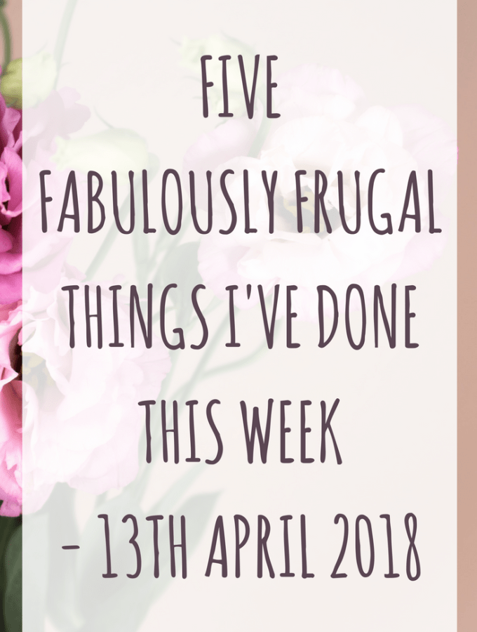 Five fabulously frugal things I've done this week - 13th April 2018