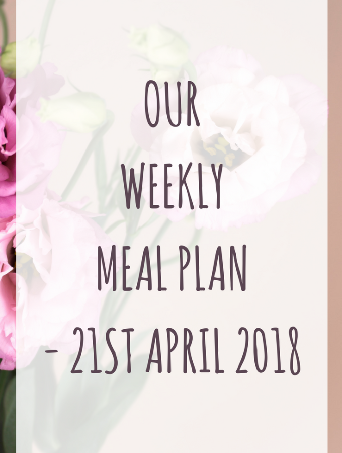 Our weekly meal plan - 21st April 2018