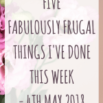 Five fabulously frugal things I've done this week – 4th May 2018