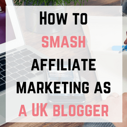 How to Smash Affiliate Marketing as a UK Blogger