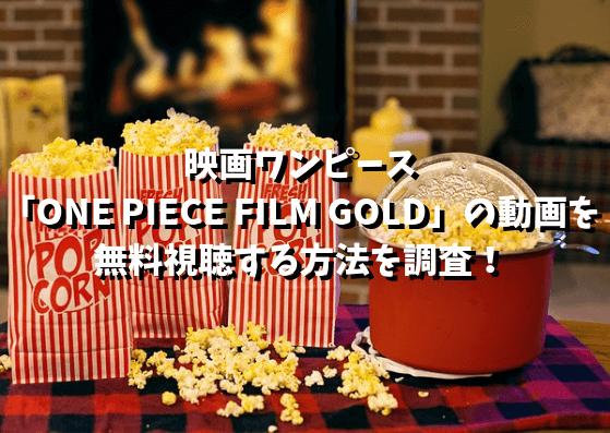 913映画ワンピース 「ONE PIECE FILM GOLD」の動画を無料視聴する方法を調査!