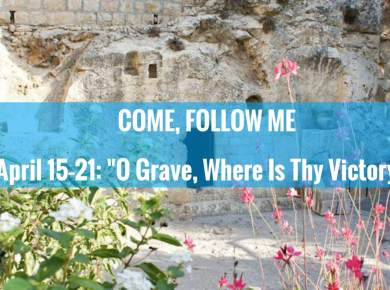 April 15–21. Easter: 'O Grave, Where Is Thy Victory?' Come, Follow Me LDS Mormon