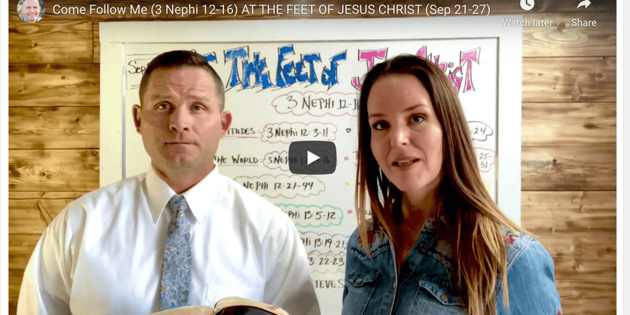 VIDEO: Come Follow Me (3 Nephi 12-16) AT THE FEET OF JESUS CHRIST (Sep 21-27) with Steve Scott