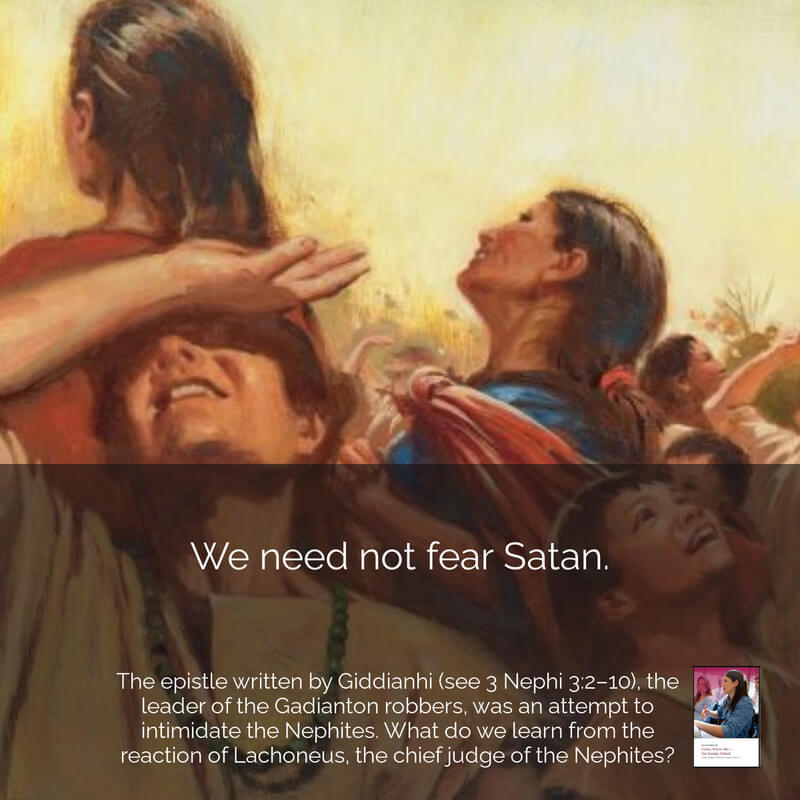 **#ComeFollowMe nugget** Join our Come, Follow Me Facebook group! https://www.facebook.com/.. 3 Nephi 3:1–13 We need not fear Satan. The epistle written by Giddianhi, the leader of the Gadianton robbers, was an attempt to intimidate and deceive the Nephites. Read 3 Nephi 3:2–10 and compare his words to ways Satan might try to deceive us today. Also,. what do we learn from the reaction of Lachoneus, the chief judge of the Nephites?