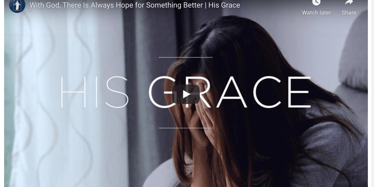 VIDEO: With God, There Is Always Hope for Something Better | His Grace