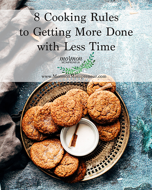 8 Cooking Rules to Getting More Done with Less Time Mormon Mompreneur