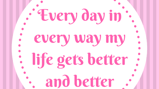 Affirmation - Every day in every way my life gets better and better