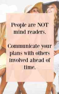 People are not mind readers.  Make sure you communicate plans ahead of time with other people involved.